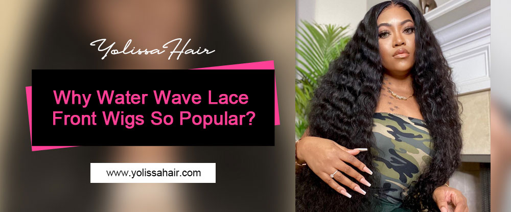 Why Water Wave Lace Front Wigs So Popular?