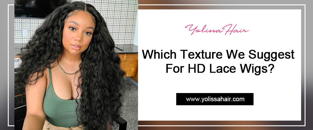 Which Texture We Suggest For HD Lace Wigs?
