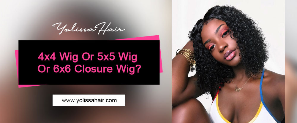 4x4 Wig Or 5x5 Wig Or 6x6 Closure Wig?