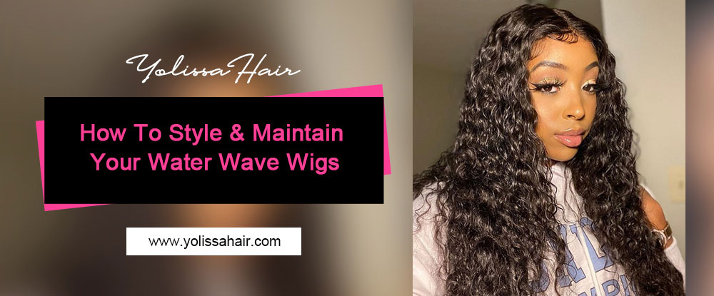 How To Style & Maintain Your Water Wave Wigs