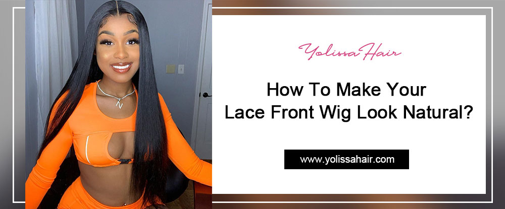 How To Make Your Lace Front Wig Look Natural?
