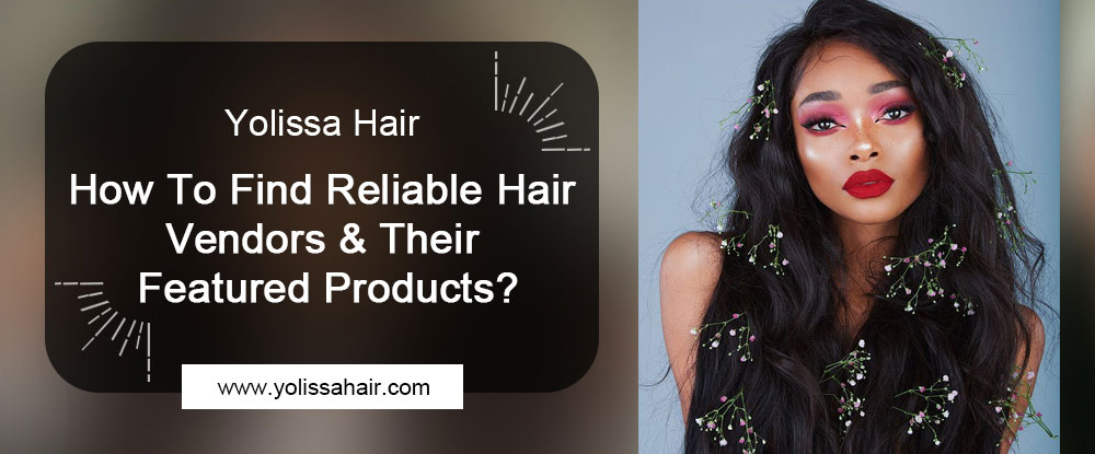 How To Find Reliable Hair Vendors & Their Featured Products?