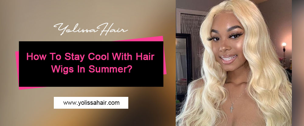 How To Stay Cool With Hair Wigs In Summer