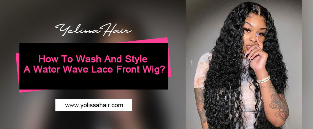 How To Wash And Style A Water Wave Lace Front Wig?