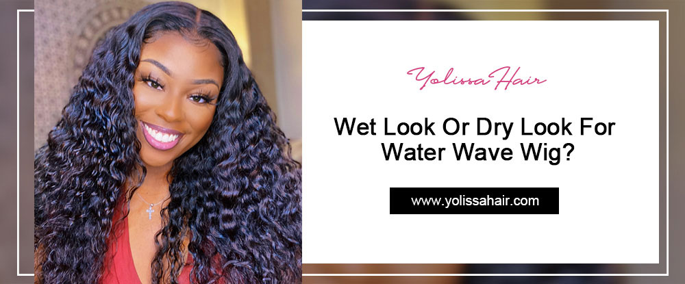 Wet Look Or Dry Look For Water Wave Wig?