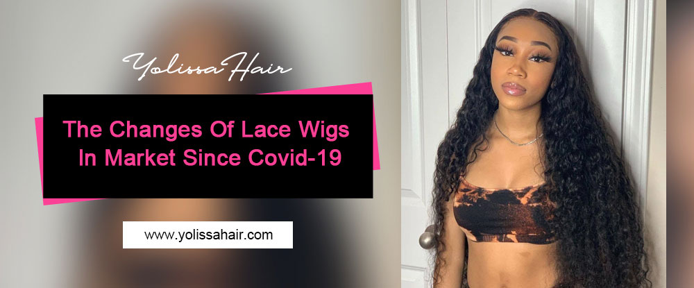 The Changes Of Lace Wigs In Market Since Covid-19