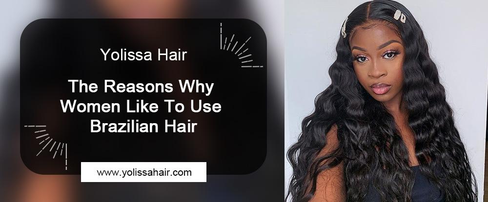 Why Women Like To Use Brazilian Hair