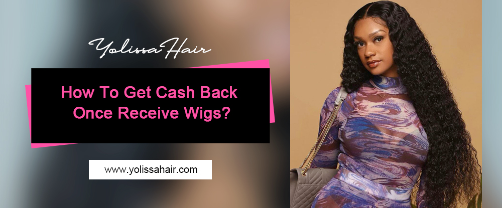 How To Get Cash Back Once Receive Wigs?