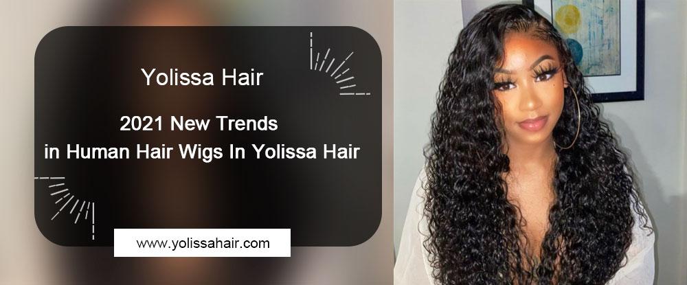 2021 New Trends in Human Hair Wigs In Yolissa Hair